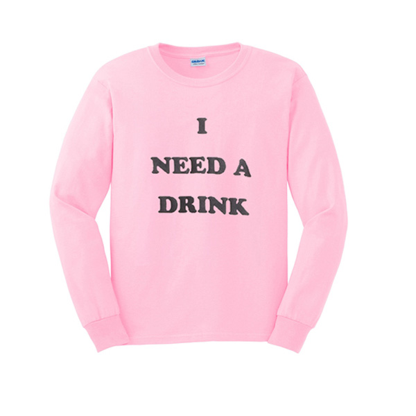 I Need A Drink Sweatshirt