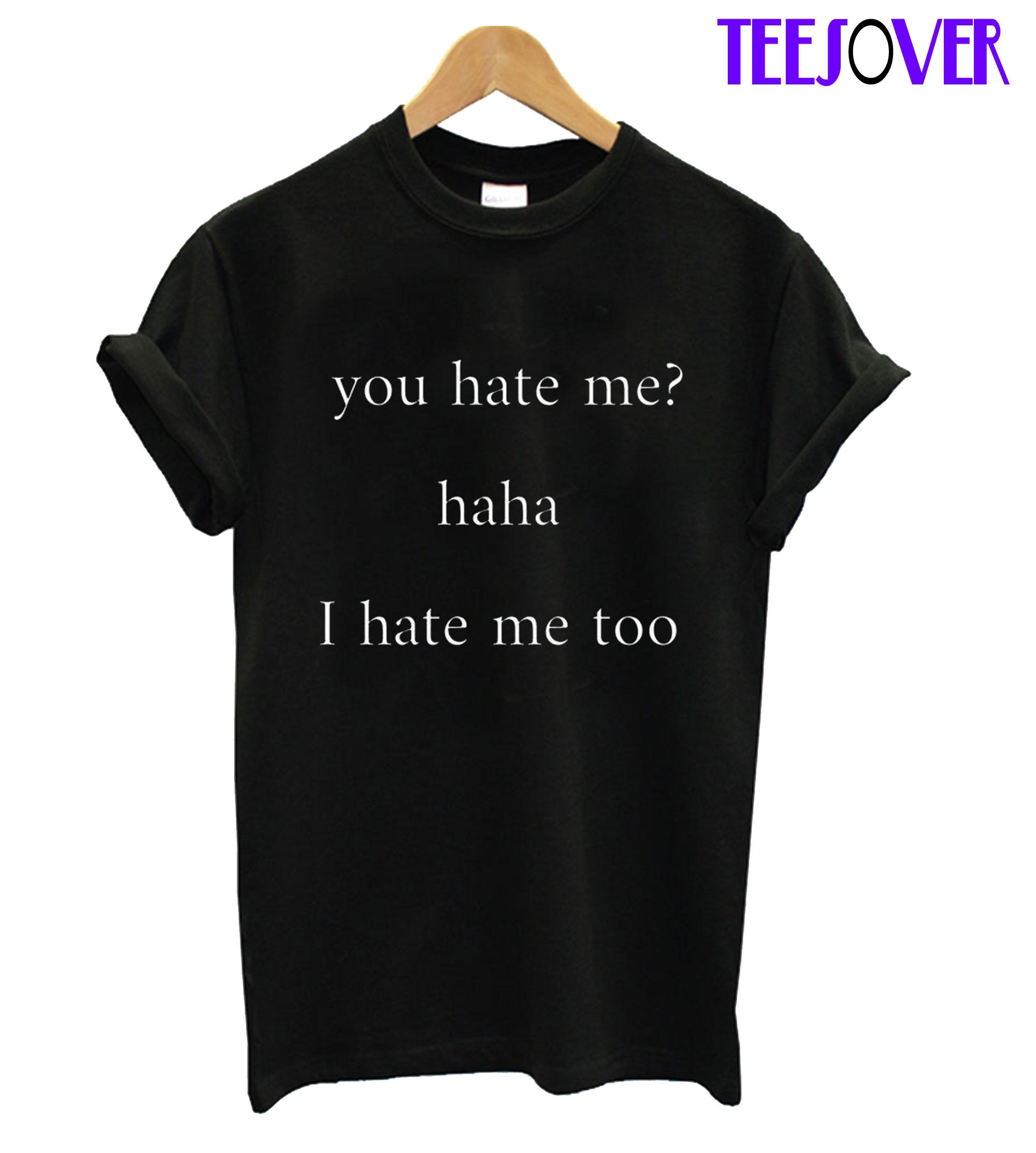 You Hate Me Haha I Hate Me Too T-Shirt